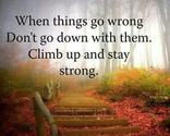"""When things go wrong don't go down with them. Climb up and stay strong."""