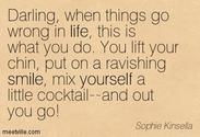 """Darling when things go wrong in life, this is what you do. You lift your chin, put on a ravishing smile, mix yoursel..."