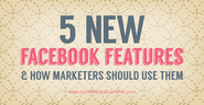 5 New Facebook Features and How Marketers Should Use Them |