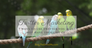 Twitter Marketing: 7 Ways to Use Twitter You May Not Have Thought Of