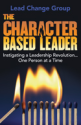The Character-Based Leader: Instigating a Leadership Revolution...One Person at a Time by Lead Change Group, Inc.