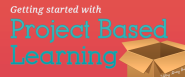 Project-based Learning: How to Get Started in Your Classroom