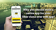 Uber Clone Script - Taxi booking App script | Why you should build a native app for your Uber clone over web app?