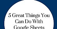 Useful Google posts #76 | 5 Great Things You Can Do With Google Sheets