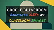 Google Classroom - Animated Gifs as Classroom Images