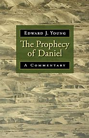 The Prophecy of Daniel by Edward J. Young
