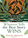 Whoever Tells the Best Story Wins: How to Use Your Own Stories to Communicate with Power and Impact - Annette Simmons