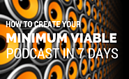 How to Create Your Minimum Viable Podcast in 7 Days