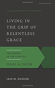 The Gospel in the Lives of Isaac and Jacob: Living in the Grip of Relentless Grace