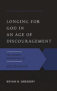 The Gospel According to Zechariah: Longing for God in an Age of Discouragement