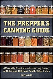 The Prepper's Canning Guide: Affordably Stockpile a Lifesaving Supply of Nutritious, Delicious, Shelf-Stable Foods Pa...