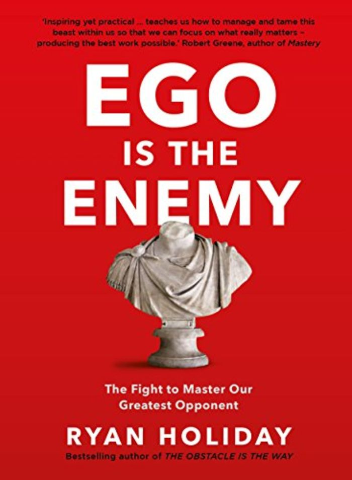 Ego is the Enemy : The Fight to Master Our Greatest Opponent: Ryan Holiday (2016)
