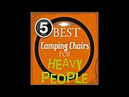 The Best Heavy Duty Camping Chairs For Large People | Top 5 Extra Large Camping Chairs For Heavy People