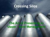 Crossing Silos The Art of Presenting to Upper - Level Management