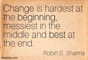 """Change is hardest at the beginning, messiest in the middle and best at the end."""