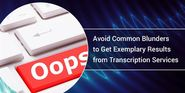 Avoid These 3 Common Blunders to Get Exemplary Results from Transcription Services