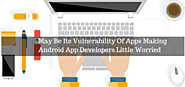 May Be Its Vulnerability Of Apps Making Android App Developers Little Worried