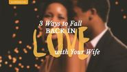 3 Ways to Fall Back in Love with Your Wife