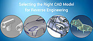 Selecting the Right CAD Model for Reverse Engineering