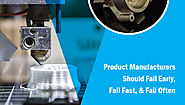 Product Manufacturers Should Fail Early, Fail Fast, & Fail Often