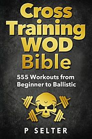 Cross Training WOD Bible: 555 Workouts from Beginner to Ballistic