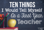 10 Things I Would Tell Myself As a First Year Teacher