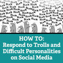 HOW TO: Respond to Trolls and Difficult Personalities on Social Media