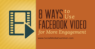 8 Ways to Use Facebook Video for More Engagement |