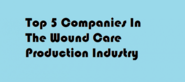 BEST REVIEW - TOP 5 COMPANIES IN THE WOUND CARE PRODUCTION INDUSTRY APRIL 2015