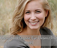 Best of Natural and Organic Eye Creams for 2017 – The Ones that Work!