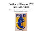 Best Large Diameter PVC Pipe Cutters 2015
