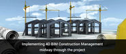 Implementing 4D BIM Construction Management Midway through The Project – Is It Advisable?