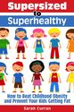 Supersized to Superhealthy! Beat Childhood Obesity and Stop Your Kids Getting Fat