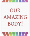 OUR amazing BODY!