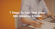 7 Steps To Turn Your Ideas And Research Into Amazing Articles