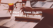 8 Ways To Come Up With Fresh Blog Post Ideas