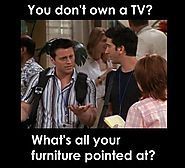 You don't own a T.V? What's all your furniture pointed at?