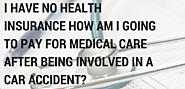 I have no health insurance how am I going to pay for medical care after being involved in a car accident?