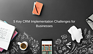 Discover 5 Key CRM Implementation Challenges For Businesses