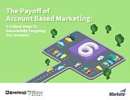 The Payoff of Account Based Marketing: 6 Critical Steps to Successfully Targeting Key Accounts - Marketo.com