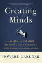 Creating Minds: An Anatomy of Creativity Seen Through the Lives of Freud, Einstein, Picasso, Stravinsky, Eliot, Graha...