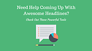 6 Powerful Tools To Help You Come Up With Awesome Headlines
