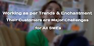 Working as per Sales Trends & Enchantment their Customers are major Challenges for All SMEs