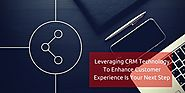 Leveraging CRM technology to enhance customer experience is your next step
