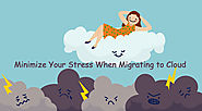 Minimize Your Stress When Migrating to Cloud with these Three Steps