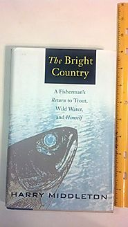 The Bright Country: A Fisherman's Return to Trout, Wild Water, and Himself