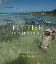 Fifty More Places to Fly Fish Before You Die: Fly-fishing Experts Share More of the World's Greatest Destinations (Fi...