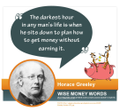 """The darkest hour in any man's life is when he sits down to plan how to get money without earning it."" --Horace Greeley"
