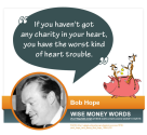 """If you haven't got any charity in your heart, you have the worst kind of heart trouble."" --Bob Hope"