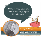 """Make money your god and it will plague you like the devil."" --Henry Fielding"